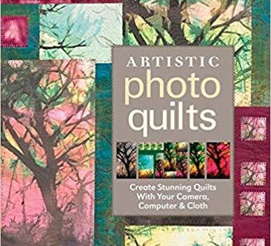 Artistic Photo Quilts: Create Stunning Quilts with Your Camera, Computer & Cloth