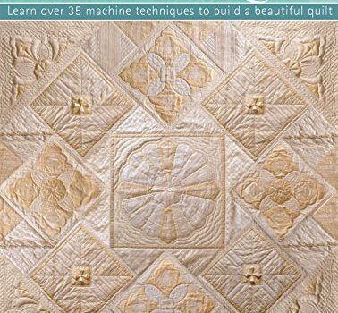 How to Create an Heirloom Quilt: Learn Over 30 Machine Techniques to Build a Beautiful Quilt