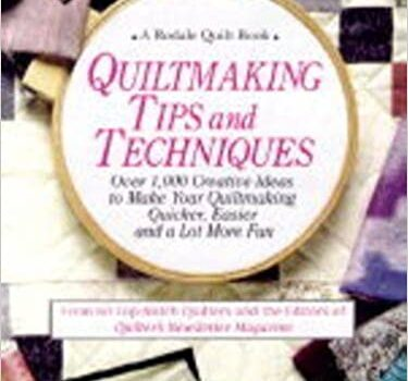 Quiltmaking Tips and Techniques: Over 1000 Creative Ideas to Make Your Quiltmaking Quicker, Easier, and a Lot More Fun