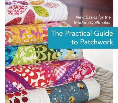 THE PRACTICAL GUIDE TO PATCHWORK: NEW BASICS FOR THE MODERN